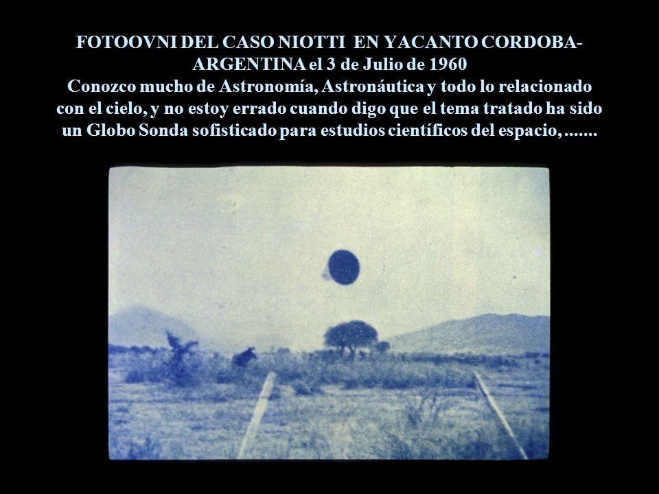 FOTOOVNI DEL CASO NIOTTI EN YACANTO CORDOBA-ARGENTINA el 3 de Julio de 1960 Conozco mucho de Astronomía, Astronáutica y todo lo relacionado con el cielo, y no estoy errado cuando digo que el tema tratado ha sido un Globo Sonda sofisticado para estudios científicos del espacio, .......