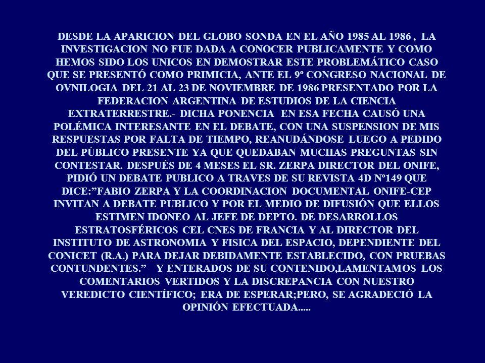DESDE LA APARICION DEL GLOBO SONDA EN EL AÑO 1985 AL 1986 , LA INVESTIGACION NO FUE DADA A CONOCER PUBLICAMENTE Y COMO HEMOS SIDO LOS UNICOS EN DEMOSTRAR ESTE PROBLEMÁTICO CASO QUE SE PRESENTÓ COMO PRIMICIA, ANTE EL 9º CONGRESO NACIONAL DE OVNILOGIA DEL 21 AL 23 DE NOVIEMBRE DE 1986 PRESENTADO POR LA FEDERACION ARGENTINA DE ESTUDIOS DE LA CIENCIA EXTRATERRESTRE.- DICHA PONENCIA EN ESA FECHA CAUSÓ UNA POLÉMICA INTERESANTE EN EL DEBATE, CON UNA SUSPENSION DE MIS RESPUESTAS POR FALTA DE TIEMPO, REANUDÁNDOSE LUEGO A PEDIDO DEL PÚBLICO PRESENTE YA QUE QUEDABAN MUCHAS PREGUNTAS SIN CONTESTAR.