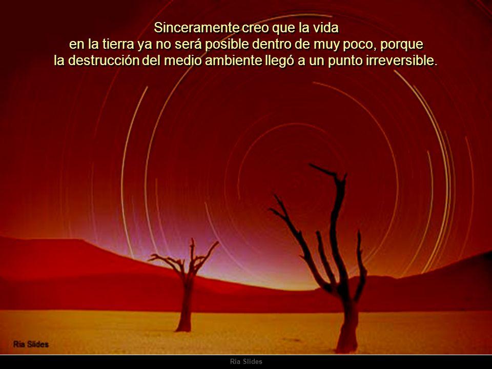 Sinceramente creo que la vida en la tierra ya no será posible dentro de muy poco, porque la destrucción del medio ambiente llegó a un punto irreversible.
