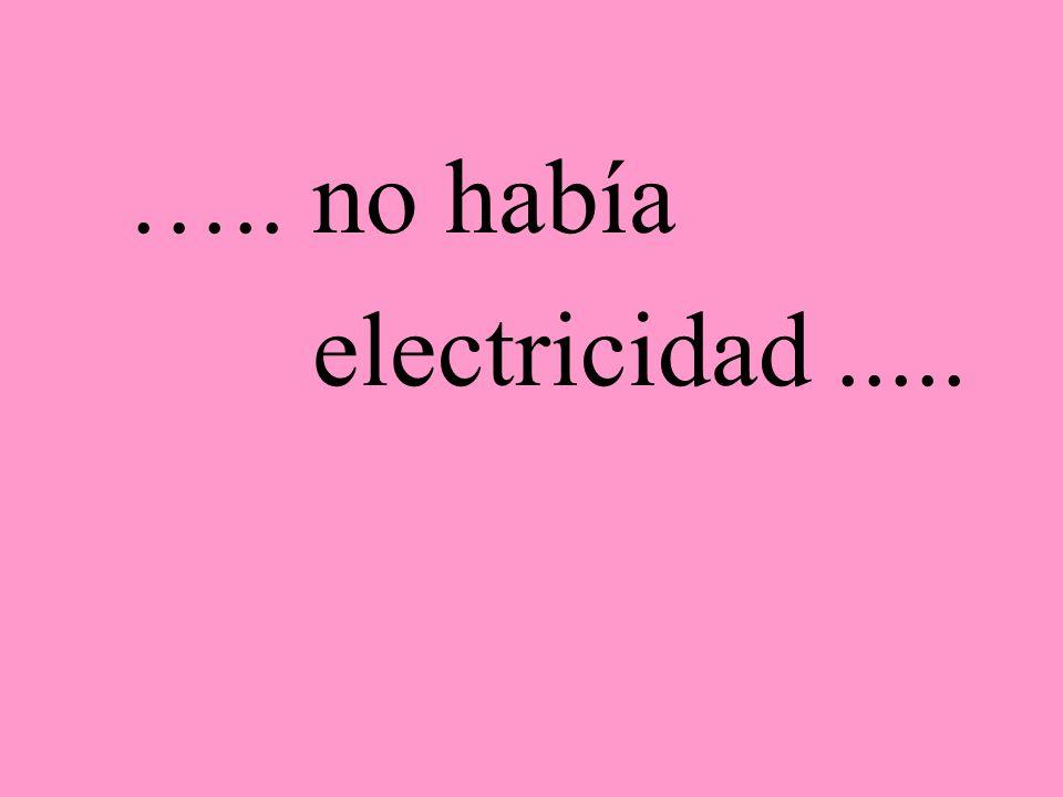 ….. no había electricidad .....