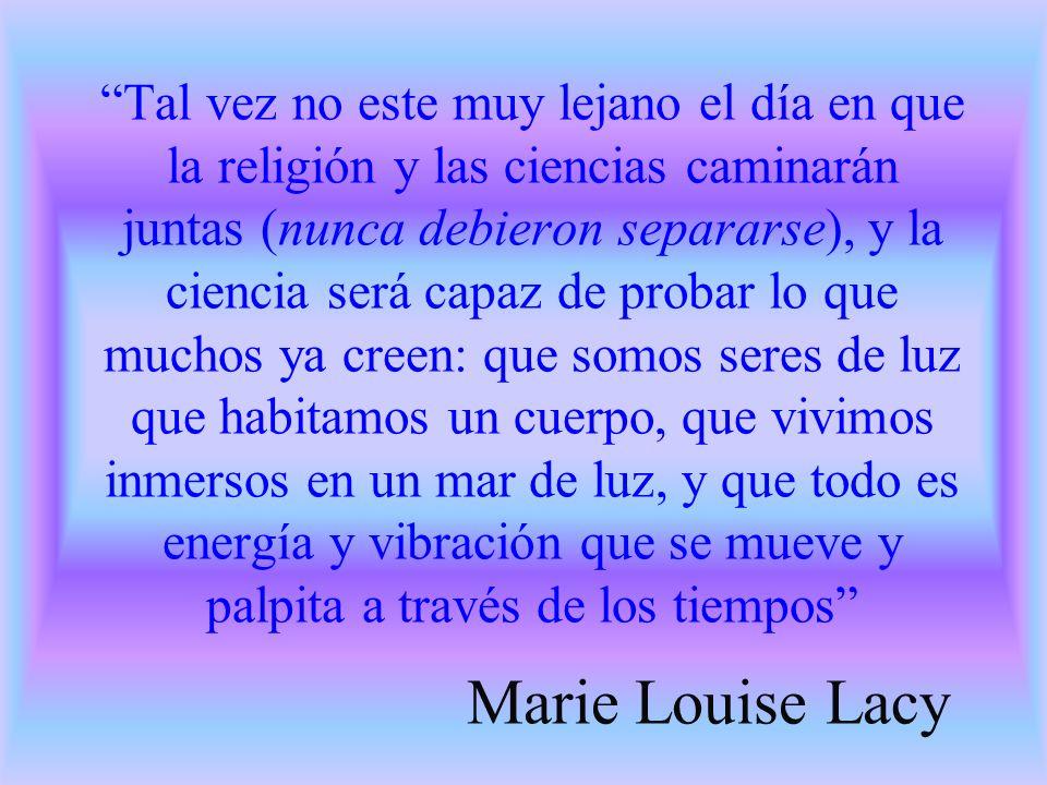 Tal vez no este muy lejano el día en que la religión y las ciencias caminarán juntas (nunca debieron separarse), y la ciencia será capaz de probar lo que muchos ya creen: que somos seres de luz que habitamos un cuerpo, que vivimos inmersos en un mar de luz, y que todo es energía y vibración que se mueve y palpita a través de los tiempos Marie Louise Lacy