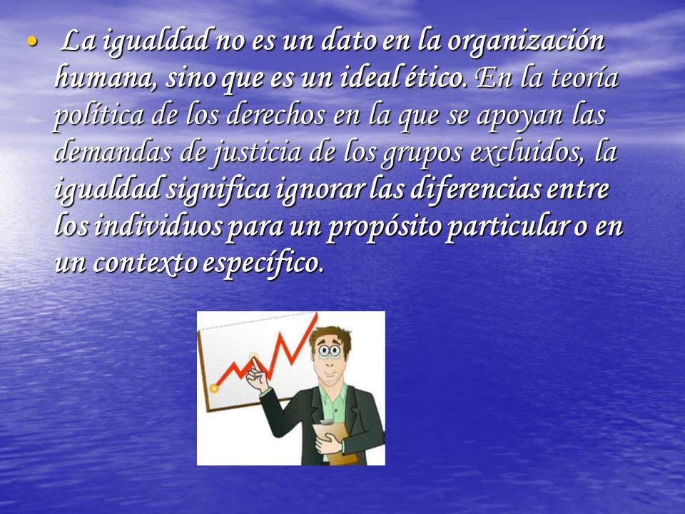 La igualdad no es un dato en la organización humana, sino que es un ideal ético.