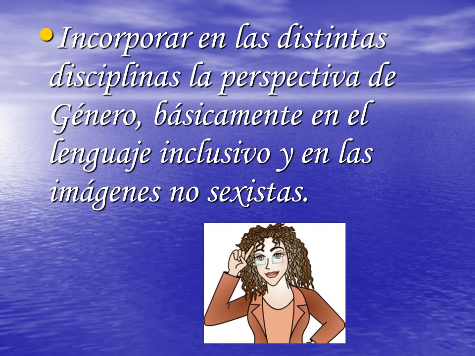 Incorporar en las distintas disciplinas la perspectiva de Género, básicamente en el lenguaje inclusivo y en las imágenes no sexistas.