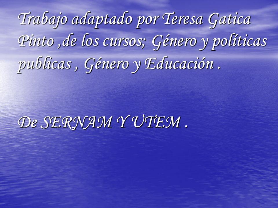 Trabajo adaptado por Teresa Gatica Pinto ,de los cursos; Género y políticas publicas , Género y Educación .