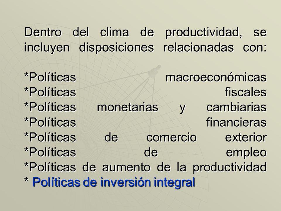 Dentro del clima de productividad, se incluyen disposiciones relacionadas con: *Políticas macroeconómicas *Políticas fiscales *Políticas monetarias y cambiarias *Políticas financieras *Políticas de comercio exterior *Políticas de empleo *Políticas de aumento de la productividad * Políticas de inversión integral