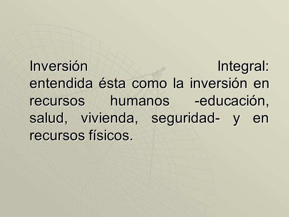 Inversión Integral: entendida ésta como la inversión en recursos humanos -educación, salud, vivienda, seguridad- y en recursos físicos.