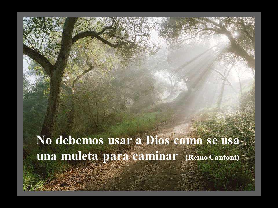 No debemos usar a Dios como se usa una muleta para caminar (Remo Cantoni)