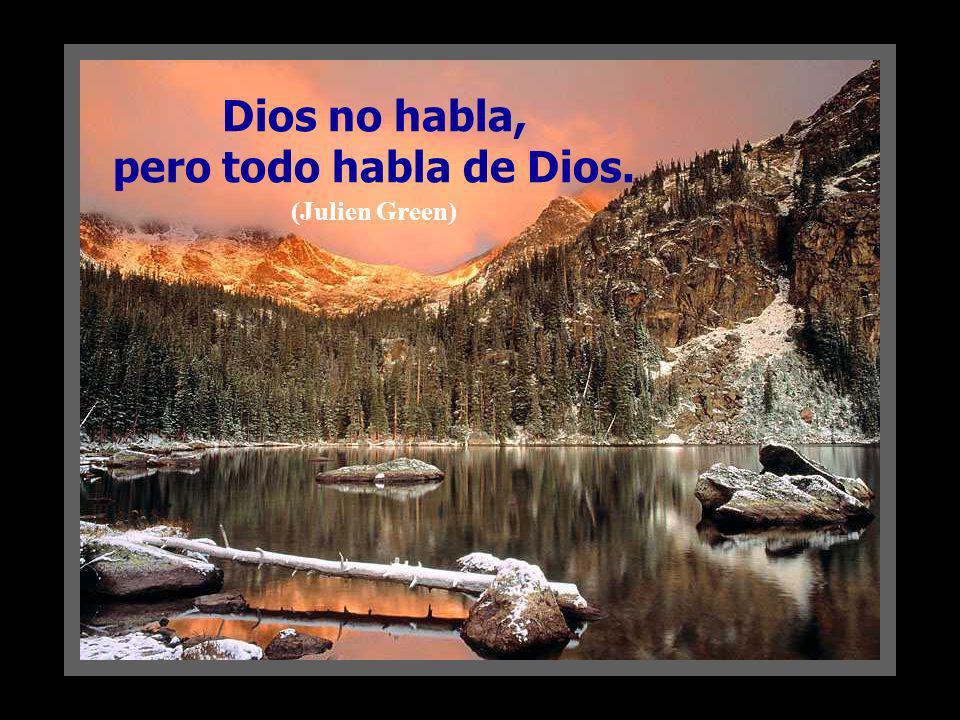 Dios no habla, pero todo habla de Dios. (Julien Green)