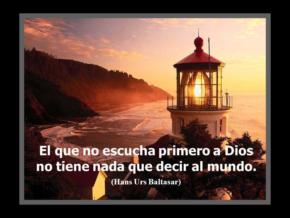 El que no escucha primero a Dios no tiene nada que decir al mundo.