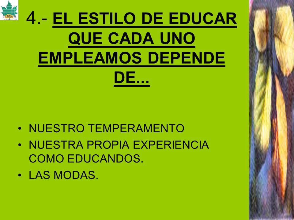 4.- EL ESTILO DE EDUCAR QUE CADA UNO EMPLEAMOS DEPENDE DE...