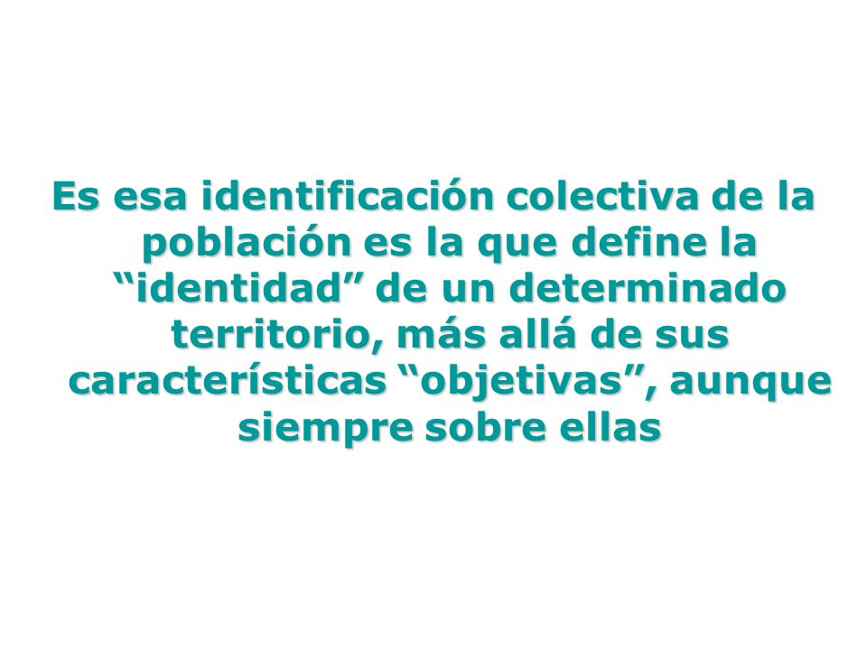 Es esa identificación colectiva de la población es la que define la identidad de un determinado territorio, más allá de sus características objetivas , aunque siempre sobre ellas