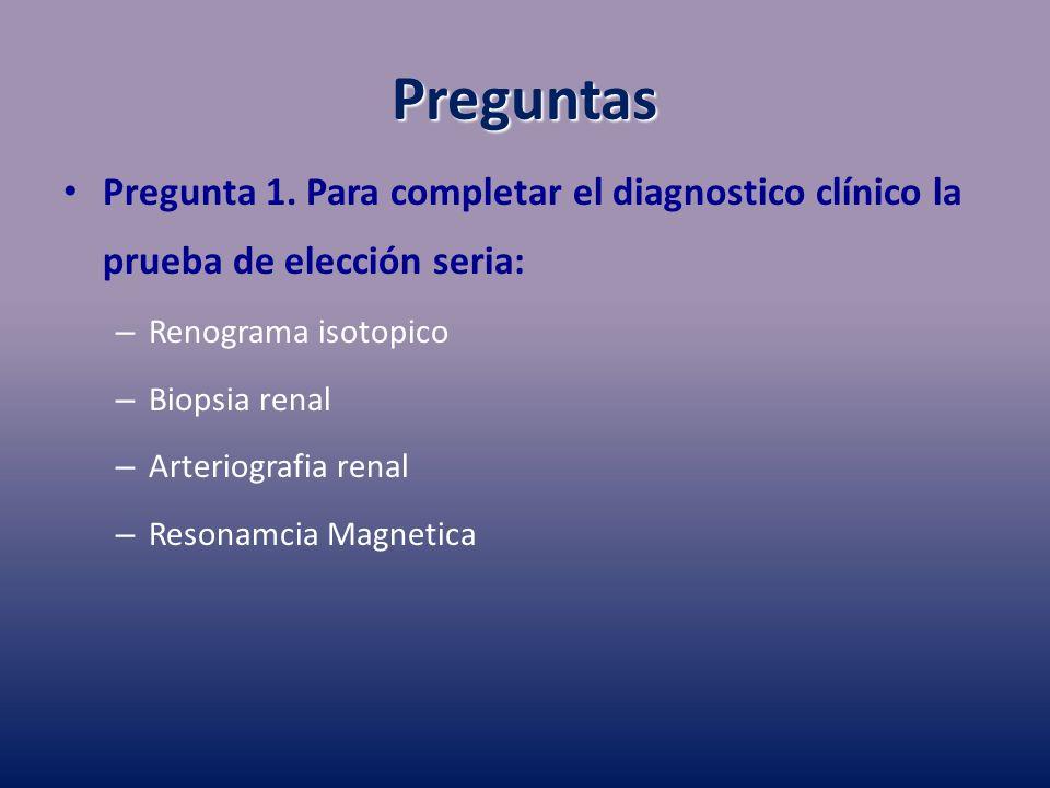 Preguntas Pregunta 1. Para completar el diagnostico clínico la prueba de elección seria: Renograma isotopico.