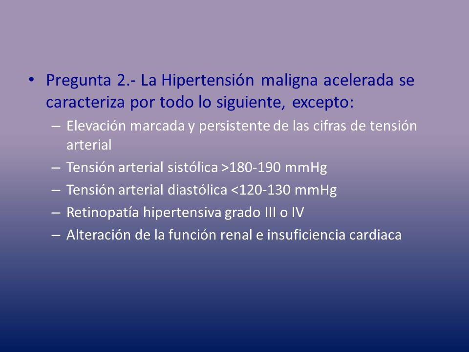 Pregunta 2.- La Hipertensión maligna acelerada se caracteriza por todo lo siguiente, excepto: