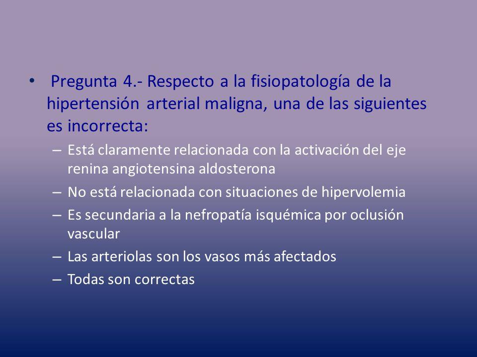 Pregunta 4.- Respecto a la fisiopatología de la hipertensión arterial maligna, una de las siguientes es incorrecta: