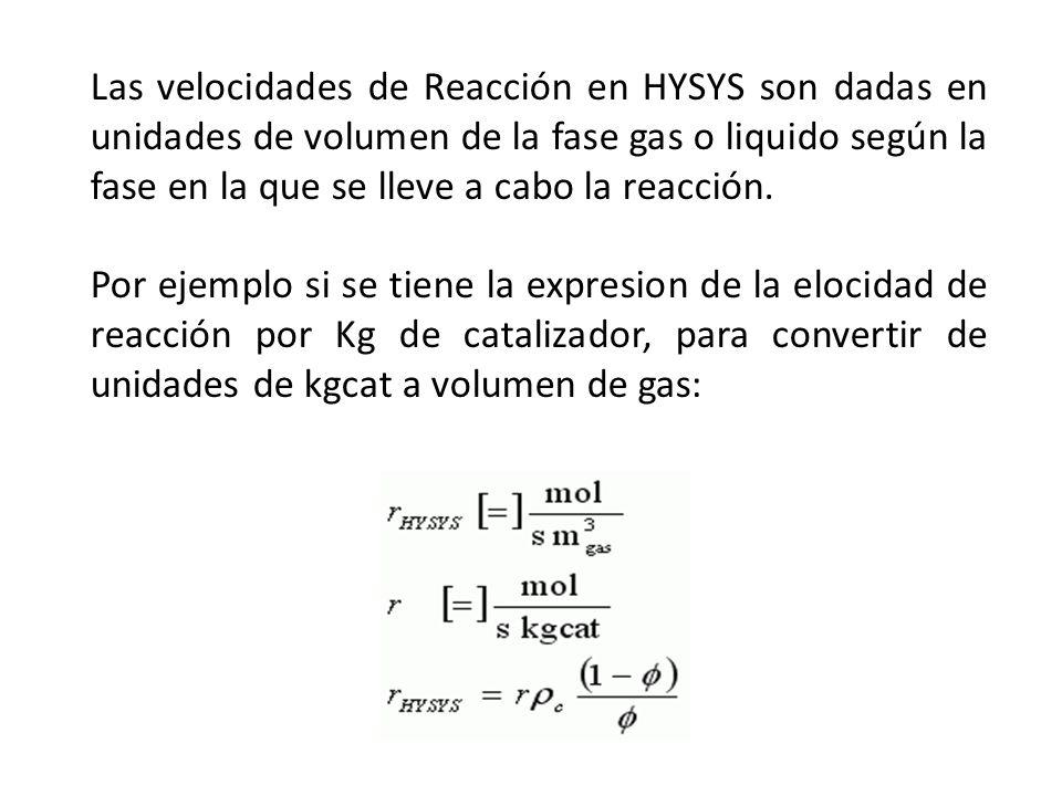 Las velocidades de Reacción en HYSYS son dadas en unidades de volumen de la fase gas o liquido según la fase en la que se lleve a cabo la reacción.