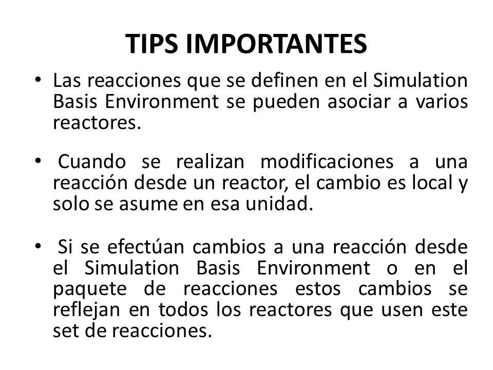 TIPS IMPORTANTES Las reacciones que se definen en el Simulation Basis Environment se pueden asociar a varios reactores.