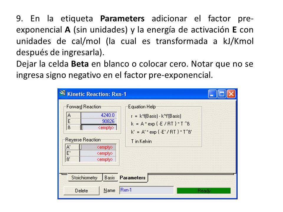 9. En la etiqueta Parameters adicionar el factor pre-exponencial A (sin unidades) y la energía de activación E con unidades de cal/mol (la cual es transformada a kJ/Kmol después de ingresarla).