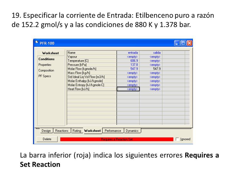 19. Especificar la corriente de Entrada: Etilbenceno puro a razón de 152.2 gmol/s y a las condiciones de 880 K y 1.378 bar.