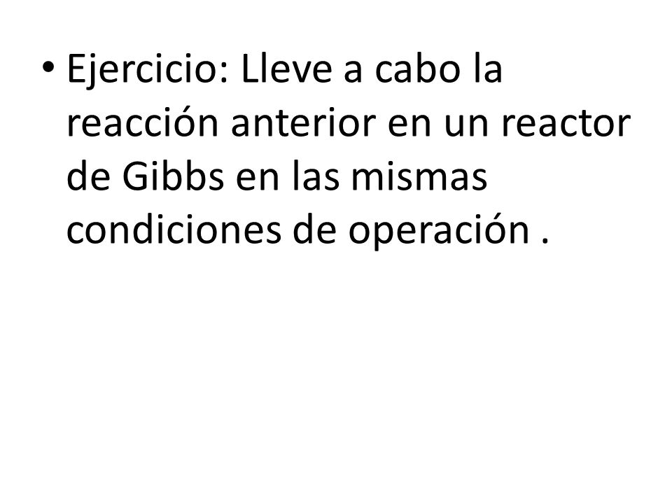 Ejercicio: Lleve a cabo la reacción anterior en un reactor de Gibbs en las mismas condiciones de operación .