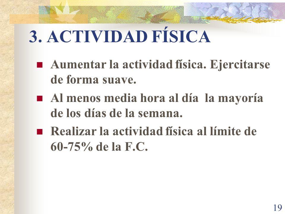 3. ACTIVIDAD FÍSICA Aumentar la actividad física. Ejercitarse de forma suave. Al menos media hora al día la mayoría de los días de la semana.