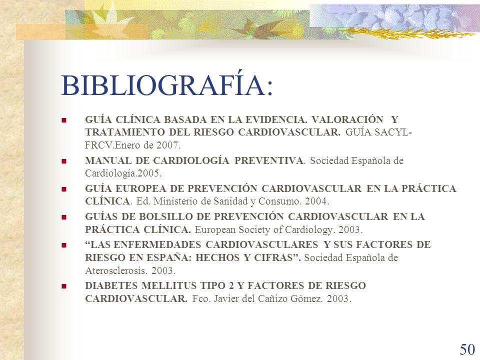 BIBLIOGRAFÍA: GUÍA CLÍNICA BASADA EN LA EVIDENCIA. VALORACIÓN Y TRATAMIENTO DEL RIESGO CARDIOVASCULAR. GUÍA SACYL-FRCV.Enero de 2007.