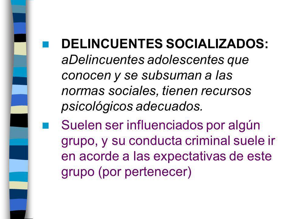 DELINCUENTES SOCIALIZADOS: aDelincuentes adolescentes que conocen y se subsuman a las normas sociales, tienen recursos psicológicos adecuados.