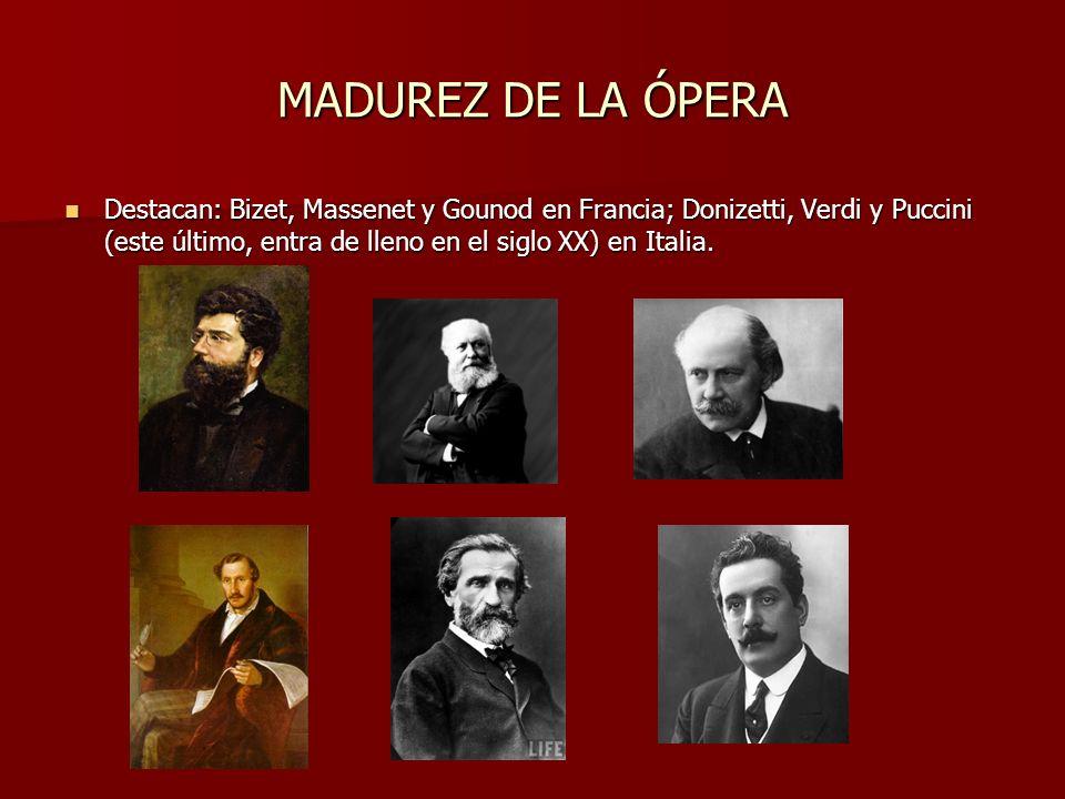 MADUREZ DE LA ÓPERADestacan: Bizet, Massenet y Gounod en Francia; Donizetti, Verdi y Puccini (este último, entra de lleno en el siglo XX) en Italia.