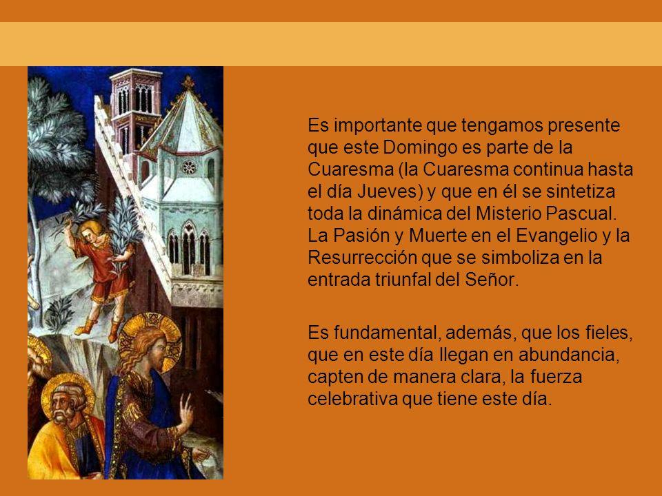 Es importante que tengamos presente que este Domingo es parte de la Cuaresma (la Cuaresma continua hasta el día Jueves) y que en él se sintetiza toda la dinámica del Misterio Pascual. La Pasión y Muerte en el Evangelio y la Resurrección que se simboliza en la entrada triunfal del Señor.
