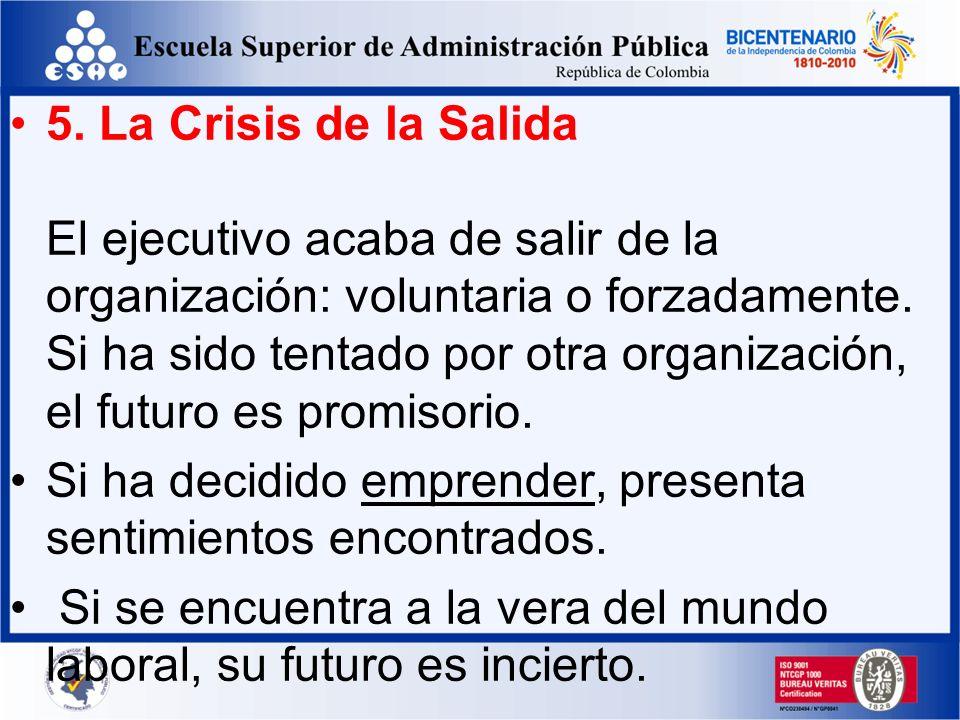 5. La Crisis de la Salida El ejecutivo acaba de salir de la organización: voluntaria o forzadamente. Si ha sido tentado por otra organización, el futuro es promisorio.