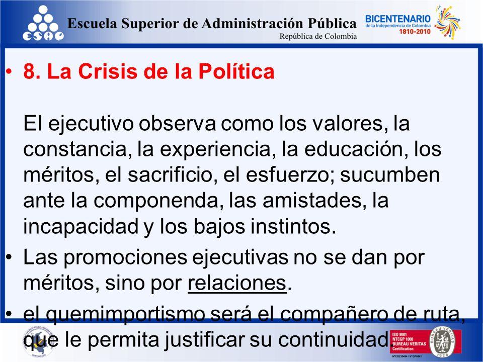 8. La Crisis de la Política El ejecutivo observa como los valores, la constancia, la experiencia, la educación, los méritos, el sacrificio, el esfuerzo; sucumben ante la componenda, las amistades, la incapacidad y los bajos instintos.