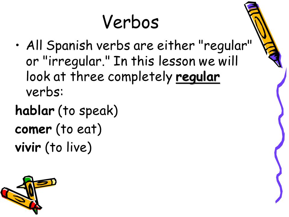 Verbos All Spanish verbs are either regular or irregular. In this lesson we will look at three completely regular verbs: