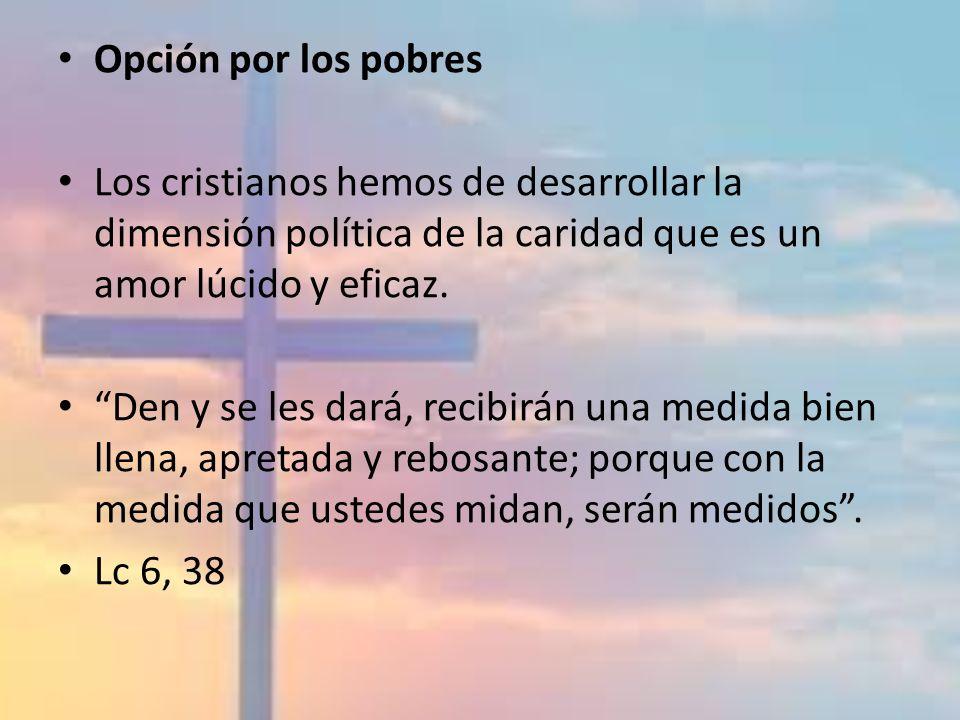 Opción por los pobres Los cristianos hemos de desarrollar la dimensión política de la caridad que es un amor lúcido y eficaz.