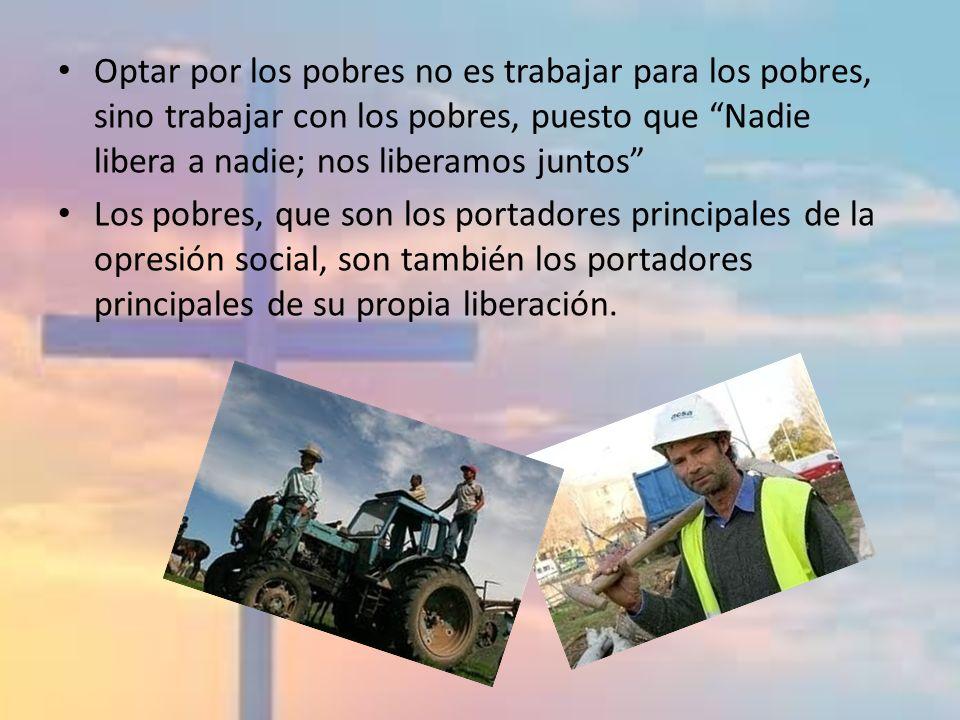 Optar por los pobres no es trabajar para los pobres, sino trabajar con los pobres, puesto que Nadie libera a nadie; nos liberamos juntos