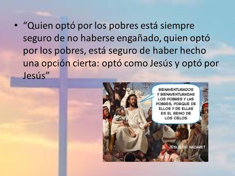 Quien optó por los pobres está siempre seguro de no haberse engañado, quien optó por los pobres, está seguro de haber hecho una opción cierta: optó como Jesús y optó por Jesús