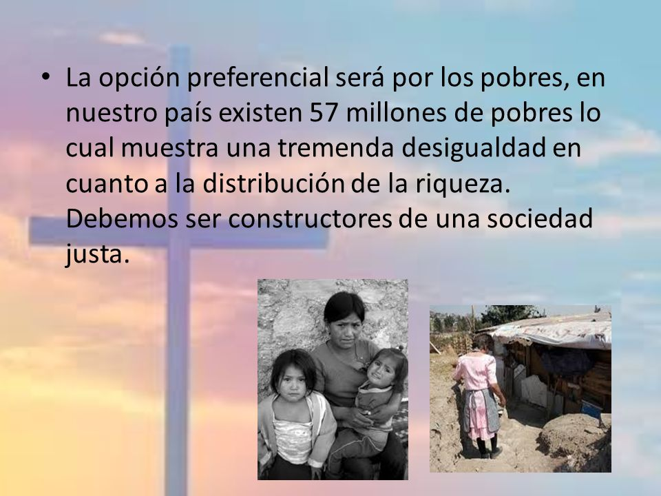 La opción preferencial será por los pobres, en nuestro país existen 57 millones de pobres lo cual muestra una tremenda desigualdad en cuanto a la distribución de la riqueza.