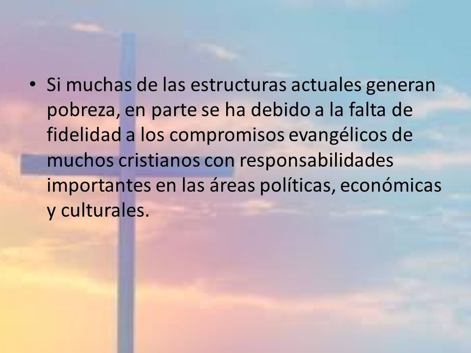 Si muchas de las estructuras actuales generan pobreza, en parte se ha debido a la falta de fidelidad a los compromisos evangélicos de muchos cristianos con responsabilidades importantes en las áreas políticas, económicas y culturales.