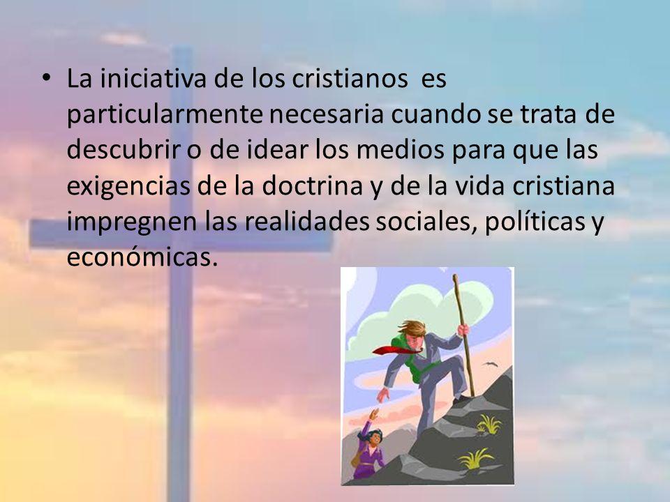 La iniciativa de los cristianos es particularmente necesaria cuando se trata de descubrir o de idear los medios para que las exigencias de la doctrina y de la vida cristiana impregnen las realidades sociales, políticas y económicas.