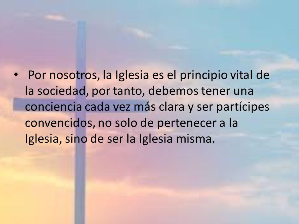 Por nosotros, la Iglesia es el principio vital de la sociedad, por tanto, debemos tener una conciencia cada vez más clara y ser partícipes convencidos, no solo de pertenecer a la Iglesia, sino de ser la Iglesia misma.