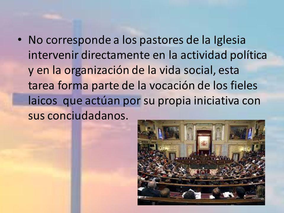 No corresponde a los pastores de la Iglesia intervenir directamente en la actividad política y en la organización de la vida social, esta tarea forma parte de la vocación de los fieles laicos que actúan por su propia iniciativa con sus conciudadanos.