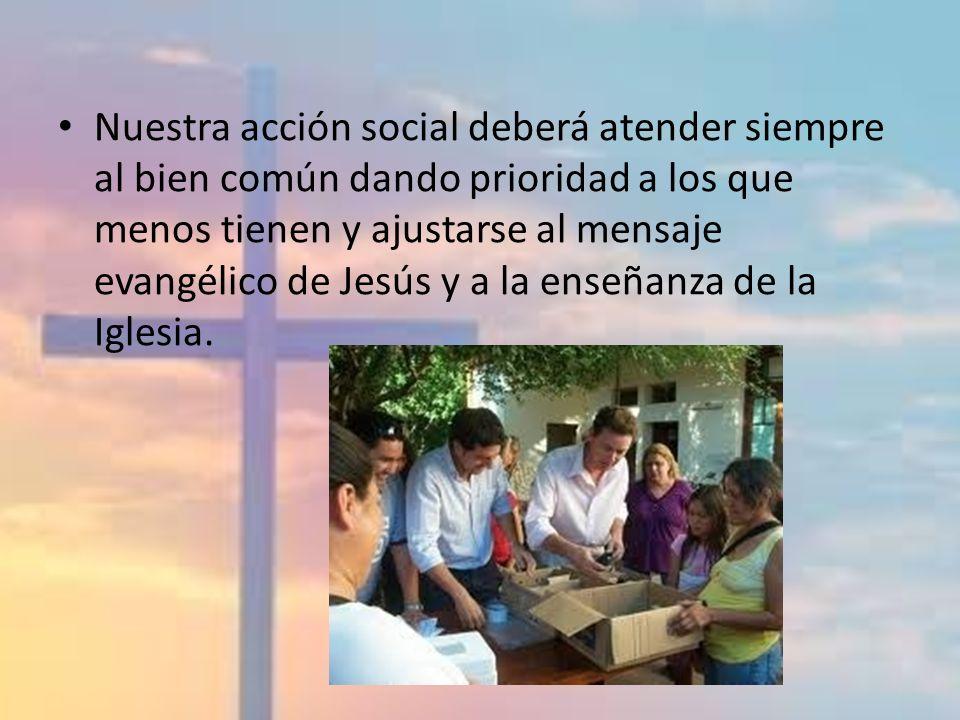 Nuestra acción social deberá atender siempre al bien común dando prioridad a los que menos tienen y ajustarse al mensaje evangélico de Jesús y a la enseñanza de la Iglesia.