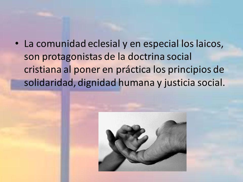 La comunidad eclesial y en especial los laicos, son protagonistas de la doctrina social cristiana al poner en práctica los principios de solidaridad, dignidad humana y justicia social.