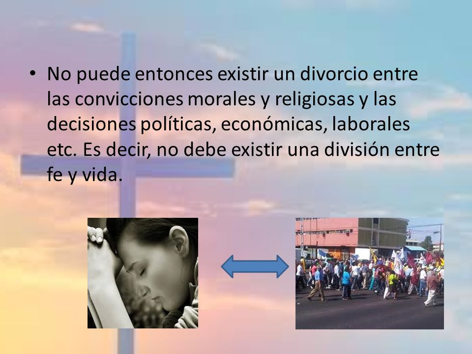 No puede entonces existir un divorcio entre las convicciones morales y religiosas y las decisiones políticas, económicas, laborales etc.