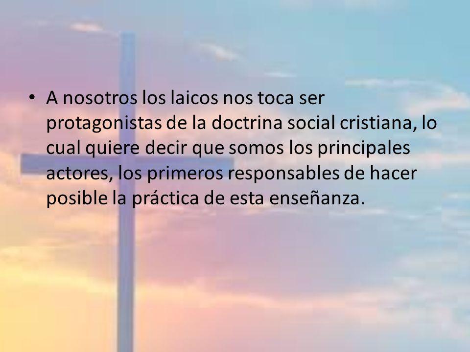 A nosotros los laicos nos toca ser protagonistas de la doctrina social cristiana, lo cual quiere decir que somos los principales actores, los primeros responsables de hacer posible la práctica de esta enseñanza.