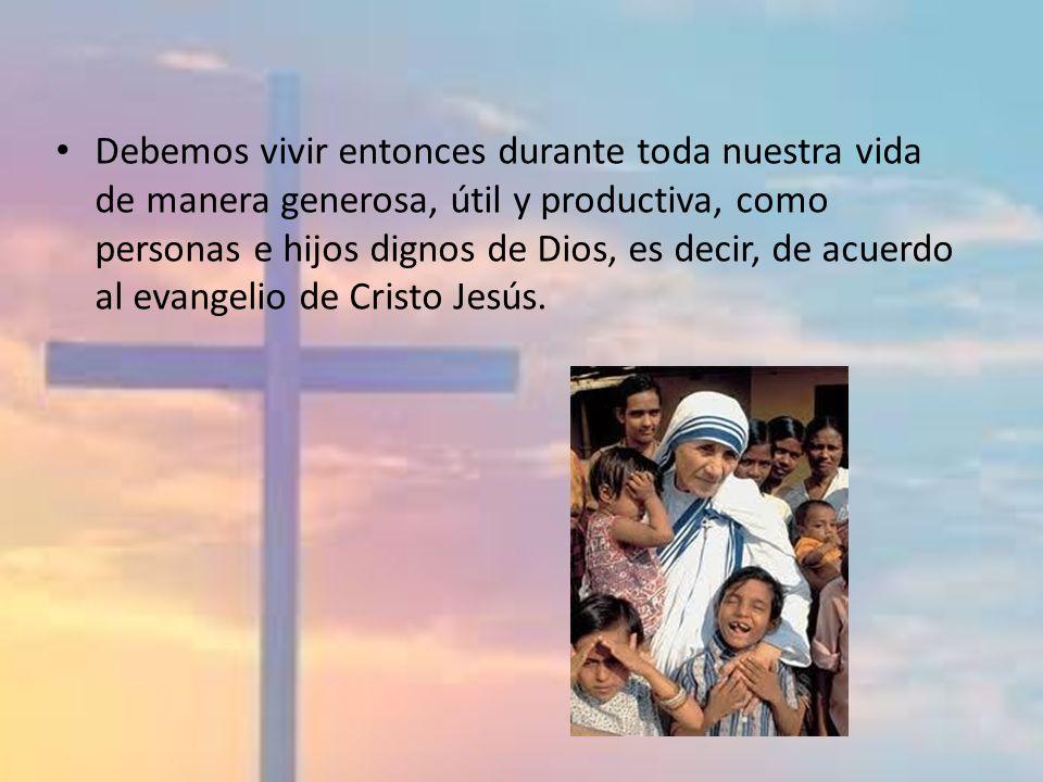 Debemos vivir entonces durante toda nuestra vida de manera generosa, útil y productiva, como personas e hijos dignos de Dios, es decir, de acuerdo al evangelio de Cristo Jesús.