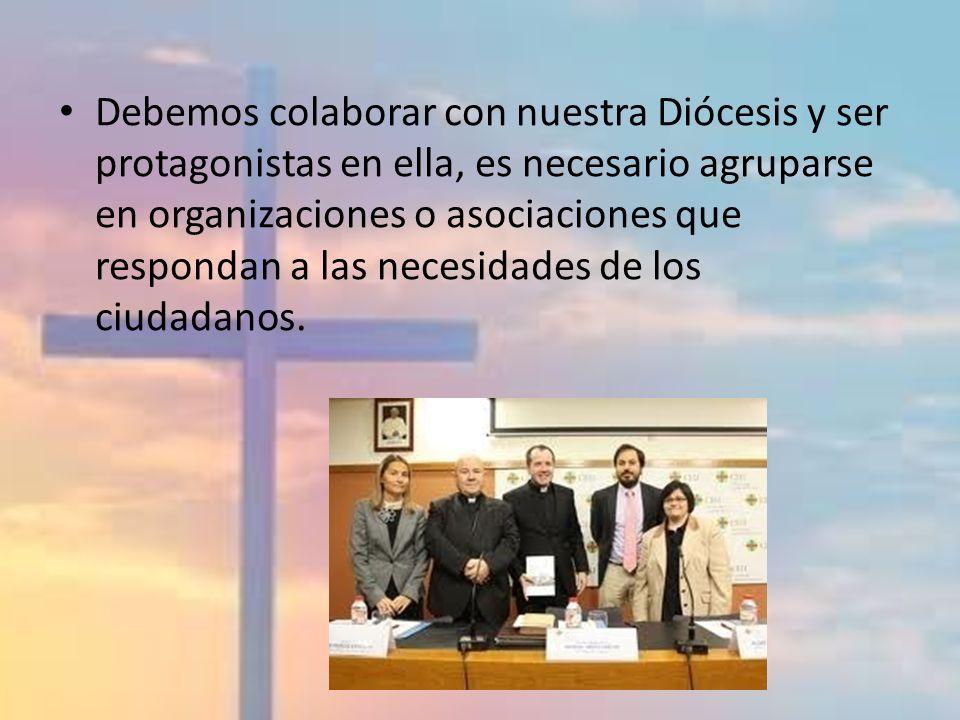 Debemos colaborar con nuestra Diócesis y ser protagonistas en ella, es necesario agruparse en organizaciones o asociaciones que respondan a las necesidades de los ciudadanos.