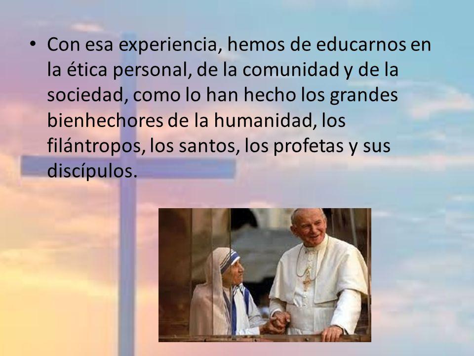 Con esa experiencia, hemos de educarnos en la ética personal, de la comunidad y de la sociedad, como lo han hecho los grandes bienhechores de la humanidad, los filántropos, los santos, los profetas y sus discípulos.