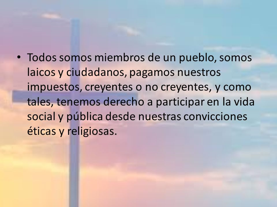 Todos somos miembros de un pueblo, somos laicos y ciudadanos, pagamos nuestros impuestos, creyentes o no creyentes, y como tales, tenemos derecho a participar en la vida social y pública desde nuestras convicciones éticas y religiosas.