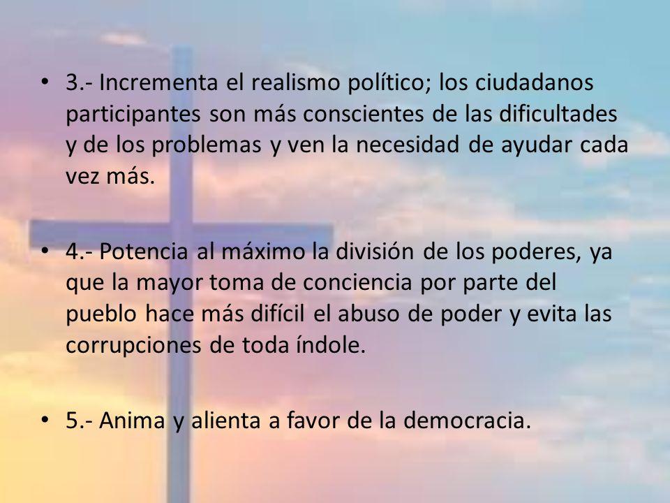3.- Incrementa el realismo político; los ciudadanos participantes son más conscientes de las dificultades y de los problemas y ven la necesidad de ayudar cada vez más.