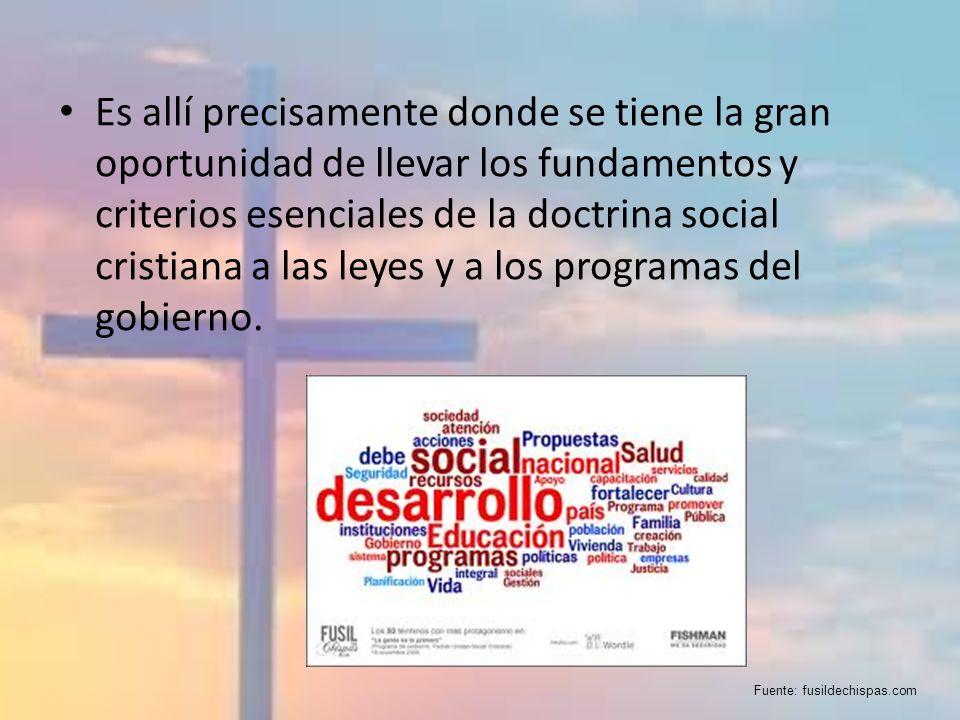 Es allí precisamente donde se tiene la gran oportunidad de llevar los fundamentos y criterios esenciales de la doctrina social cristiana a las leyes y a los programas del gobierno.