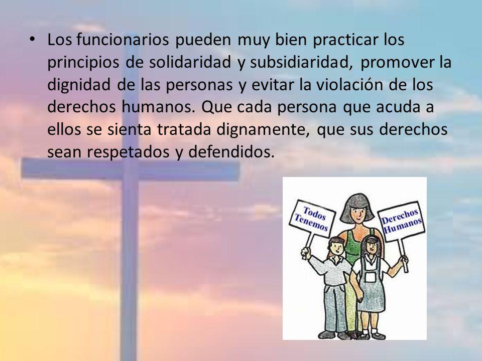 Los funcionarios pueden muy bien practicar los principios de solidaridad y subsidiaridad, promover la dignidad de las personas y evitar la violación de los derechos humanos.